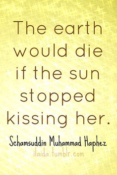 The earth would die if the sun stopped kissing her. - Hafiz