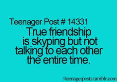 Well then I do have true friends!! This mostly happens every time I Skype