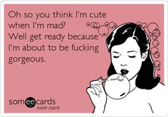 Funny Confession Ecard: Oh so you think I'm cute when I'm mad? Well get ready because I'm about to be fucking gorgeous.