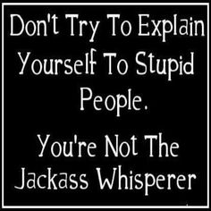 Don't try to explain yourself to stupid people. You're not the jackass whisperer. #quote #funny