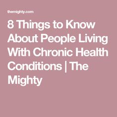 8 Things to Know About People Living With Chronic Health Conditions | The Mighty