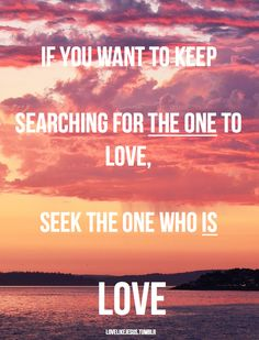 If You Want To Keep Searching For The One To Love, Seek The One Who Is Love... JESUS ♥