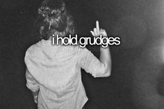 I hold grudges. Fuck you, if you don't like it.