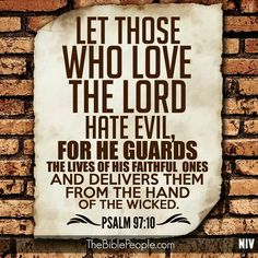 You who love the LORD, hate evil! He preserves the souls of His saints; He delivers them out of the hand of the wicked. [Psalm 97:10]