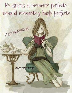 No esperes el momento perfecto... toma el momento y hazlo perfecto! Feliz Domingo!  ;)