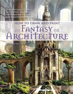 How to Draw and Paint Fantasy Architecture: From Ancient Citadels and Gothic Castles to Subterranean Palaces and Floating Fortresses