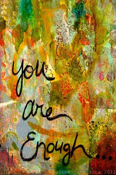 you are enough, just as you are right now... no need to strive or do or change, simply be