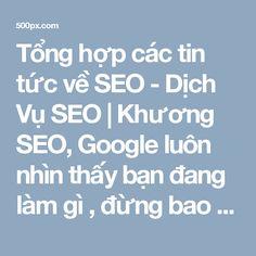 Tổng hợp các tin tức về SEO - Dịch Vụ SEO | Khương SEO, Google luôn nhìn thấy bạn đang làm gì , đừng bao giờ tự tin rằng dùng các kỹ thuật để qua mặt Google