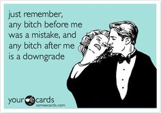 Just remember, any bitch before me was a mistake..and any bitch after me is a downgrade  #lol