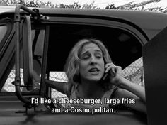 """I'd like a cheeseburger, large fries and a cosmopolitan"" ~Carrie Bradshaw"