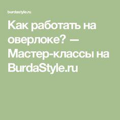 Как работать на оверлоке? — Мастер-классы на BurdaStyle.ru