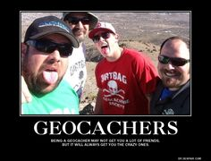 Being a GEOCACHER may not get you a lot of friends, but it will always get you the CRAZY ones.