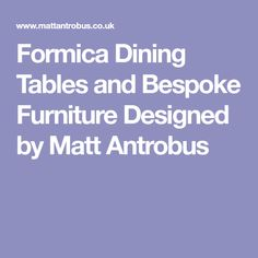 Formica Dining Tables and Bespoke Furniture Designed by Matt Antrobus Bespoke Furniture, Furniture Design, Dining Tables, Scandinavian Design, Kitchen Ideas, Custom Furniture, Dining Room Tables, Nordic Design, Kitchen Table Centerpieces