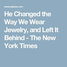 He Changed the Way We Wear Jewelry, and Left It Behind - The New York Times
