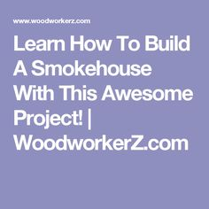Learn How To Build A Smokehouse With This Awesome Project! | WoodworkerZ.com