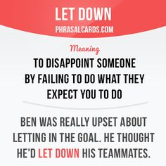 """""""Let down"""" means """"to disappoint someone by failing to do what they expect you to do"""". Example: Ben was really upset about letting in the goal. He thought he'd let down his teammates."""