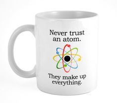 Science Coffee or Tea Mug - Never trust an Atom on Etsy, $12.00 hahaha oh my god I love this