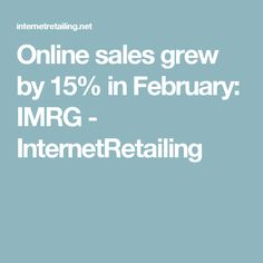 Online sales grew by 15% in February: IMRG - InternetRetailing