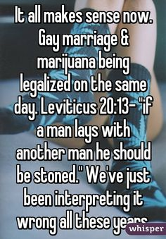"""It all makes sense now. Gay marriage & marijuana being legalized on the same day. Leviticus 20:13- ""if a man lays with another man he should be stoned."" We've just been interpreting it wrong all these years."""