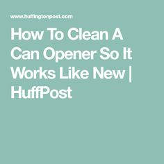 How To Clean A Can Opener So It Works Like New | HuffPost