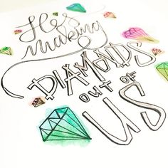 """""""He's making diamonds, diamonds Making diamonds out of dust He is refining in his timing He's making diamonds out of us"""" Diamonds/Hawk Nelson"""