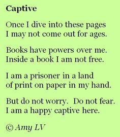 Una vez penetre entre estas páginas  Puede que no salga por eras.  Los libros tienen un poder sobre mi.    Dentro de un libro no soy libre.  Soy una prisionera en una tierra  de papel impreso en mi mano.    Pero no te preocupes. No temas,  Soy una feliz cautiva aquí.  Amy Ludwig VanDerwater
