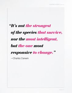 It's not the strongest species that survive, nor the most intelligent, but the one most responsive to change. ~Charles Darwin