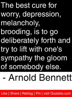 The best cure for worry, depression, melancholy, brooding, is to go deliberately forth and try to lift with one's sympathy the gloom of somebody else. - Arnold Bennett #quotes #quotations