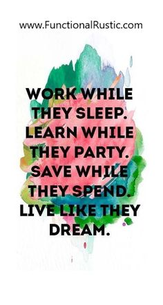 Work while they sleep. Lear while they party. Save while they spend. Live like they dream. www.FunctionalRustic.com #quote #quoteoftheday #motivation