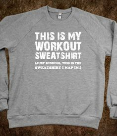 Workout Sweatshirt Just Kidding (Sweatshirt). i may or may not have a sweatshirt like this....LOL
