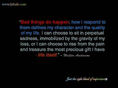 """""""Bad things do happen; how I respond to them defines my character and the quality of my life. I can choose to sit in perpetual sadness, immobilized by the gravity of my loss, or I can choose to rise from the pain and treasure the most precious gift I have - life itself."""" - Walter Anderson"""
