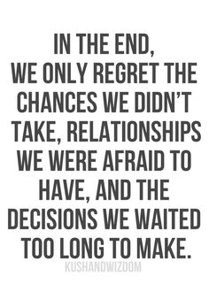 In the end we only regret chances we didnt take.The relationships we were scared to have and the decisions we waited to long to make there comes a time in your life when you realise who matters, who doesnt, who never did and who always will.