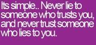 En realidad es simple..Nunca le mientas a alguien que confía en vos y nunca confíes en alguien que te miente.