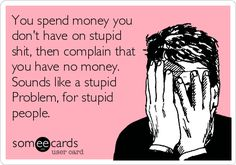 You spend money you don't have on stupid shit, then complain that you have no money. Sounds like a stupid Problem, for stupid people.