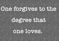 One forgives to the degree that one loves