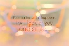 No matter what happens, I will look at you and smile... love quote smile love quote positive quote