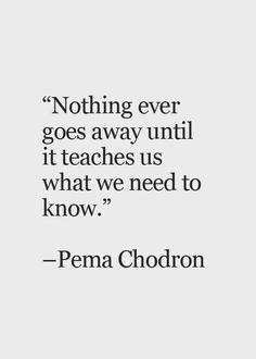 Nothing ever goes away until it teaches us what we need to know.