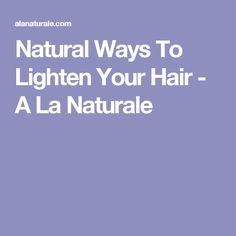 Natural Ways To Lighten Your Hair - A La Naturale