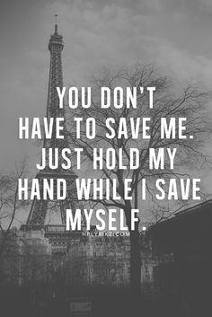 You don't have to save me. Just hold my hand while I save myself. <3