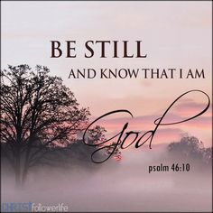 Bible verses. Be still, and know that I am God! I am exalted among the nations, I am exalted in the earth - Psalm 46:10