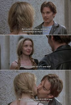 — Before Sunrise (1995)Celine: But loving someone, and being loved means so much to me. We always make fun of it and stuff. But isn't everything we do in life a way to be loved a little more?