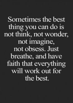 """Sometimes the best thing you can do is not think, not wonder, not imagine, not obsess. Just breathe, and have faith that everything will work out for the best. Quotes Thoughts, Good Life Quotes, Great Quotes, Quotes To Live By, Me Quotes, Motivational Quotes, Inspirational Quotes, Fact Quotes, Poetry Quotes"