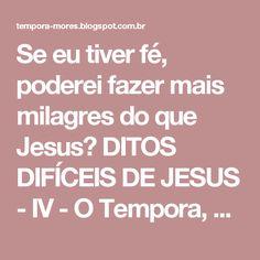 Se eu tiver fé, poderei fazer mais milagres do que Jesus? DITOS DIFÍCEIS DE JESUS - IV - O Tempora, O Mores