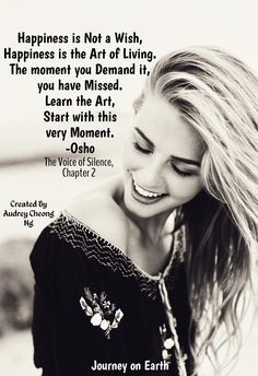 Happiness is Not a Wish, Happiness is the Art of Living. The moment you Demand it, you have Missed. Learn the Art, Start with this very Moment.  -Osho, The Voice of Silence, Chapter 2