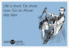 Life is short. Do shots now. Go on Ativan drip later.