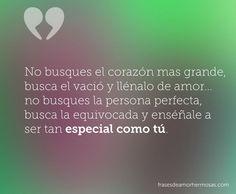 """""""No busques el corazón mas grande, busca el vació y llénalo de amor… no busques la persona perfecta, busca la equivocada y enséñale a ser tan especial como tú."""""""