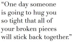 One day someone is going to hug you so tight that all of your broken pieces will stick back together
