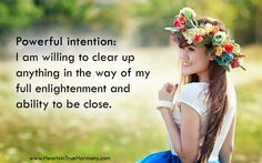 Powerful Intention: I am willing to clear up anything in the way of my full enlightenment and ability to be close. #ShareTheLove http://www.heartsintrueharmony.com/?s=10793