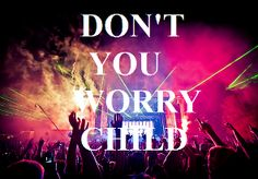 Don't you worry, don't worry child...