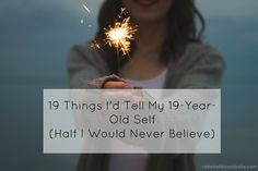 19 Things I'd Tell My 19 Year Old Self